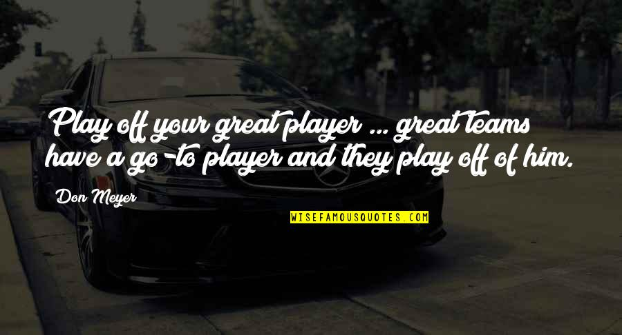 Go Team Quotes By Don Meyer: Play off your great player ... great teams
