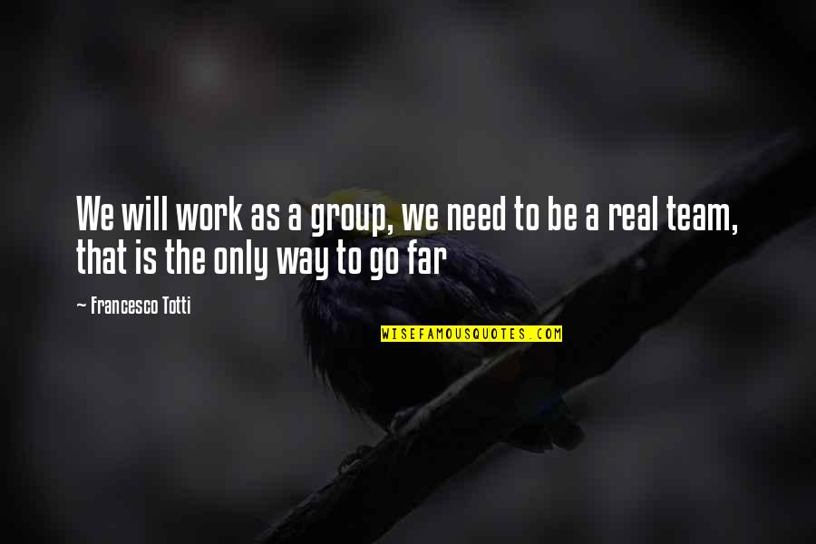 Go Team Quotes By Francesco Totti: We will work as a group, we need