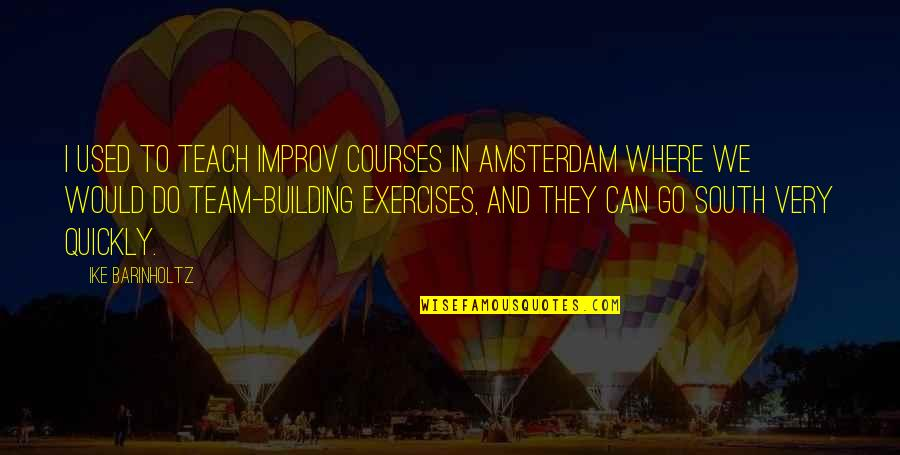 Go Team Quotes By Ike Barinholtz: I used to teach improv courses in Amsterdam