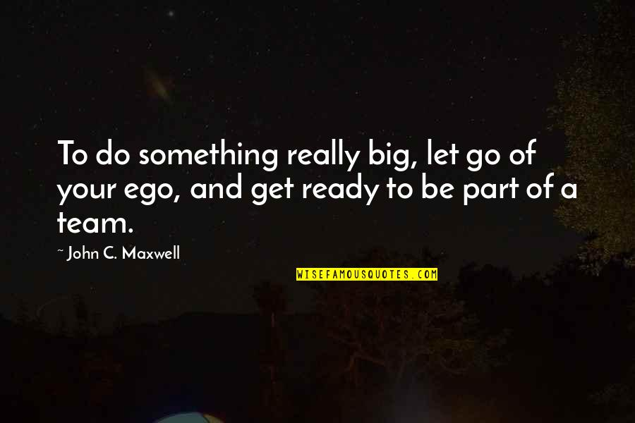 Go Team Quotes By John C. Maxwell: To do something really big, let go of