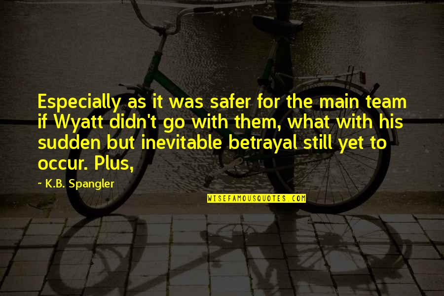 Go Team Quotes By K.B. Spangler: Especially as it was safer for the main