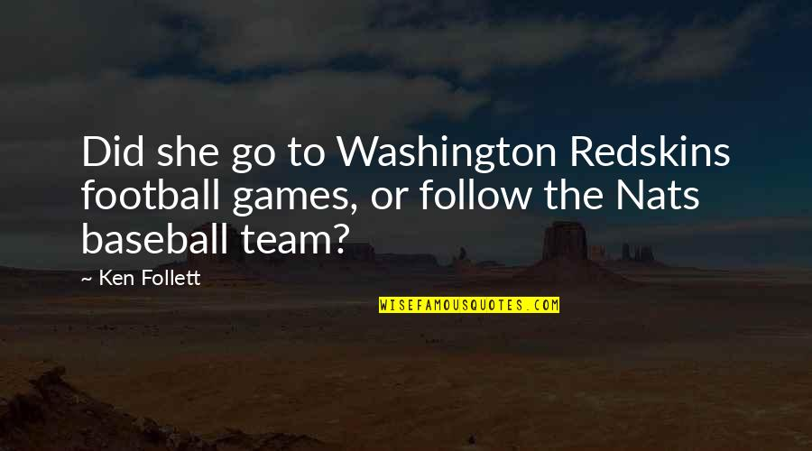 Go Team Quotes By Ken Follett: Did she go to Washington Redskins football games,