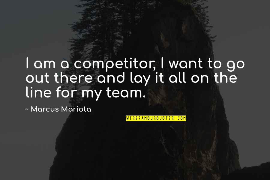 Go Team Quotes By Marcus Mariota: I am a competitor, I want to go