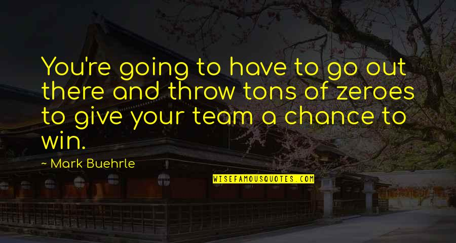Go Team Quotes By Mark Buehrle: You're going to have to go out there