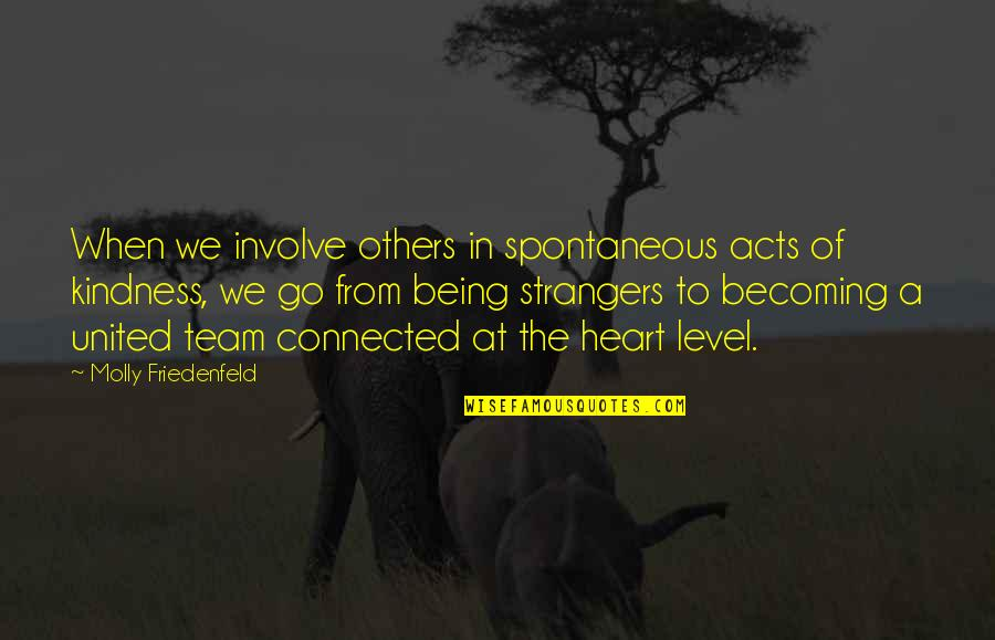 Go Team Quotes By Molly Friedenfeld: When we involve others in spontaneous acts of