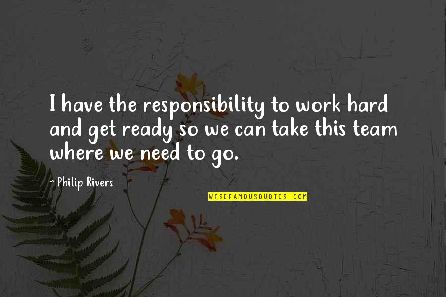 Go Team Quotes By Philip Rivers: I have the responsibility to work hard and