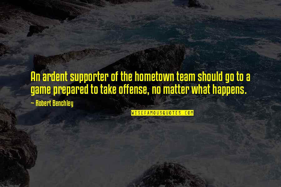 Go Team Quotes By Robert Benchley: An ardent supporter of the hometown team should