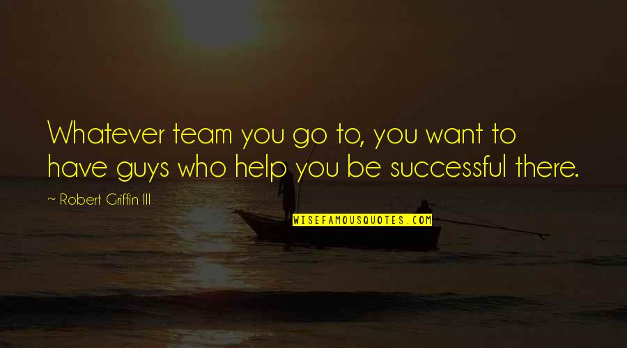 Go Team Quotes By Robert Griffin III: Whatever team you go to, you want to