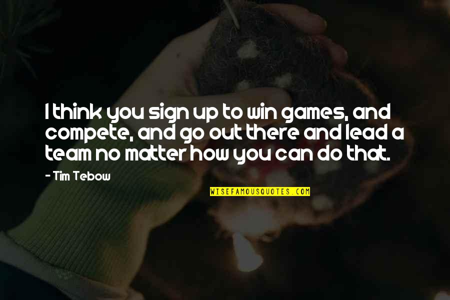 Go Team Quotes By Tim Tebow: I think you sign up to win games,