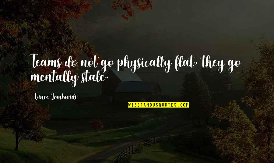 Go Team Quotes By Vince Lombardi: Teams do not go physically flat, they go