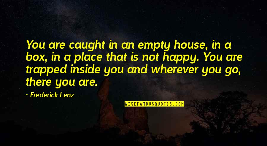 Go To Your Happy Place Quotes By Frederick Lenz: You are caught in an empty house, in