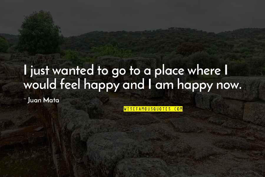 Go To Your Happy Place Quotes By Juan Mata: I just wanted to go to a place