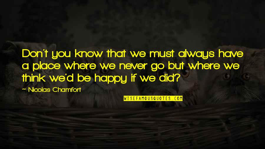 Go To Your Happy Place Quotes By Nicolas Chamfort: Don't you know that we must always have