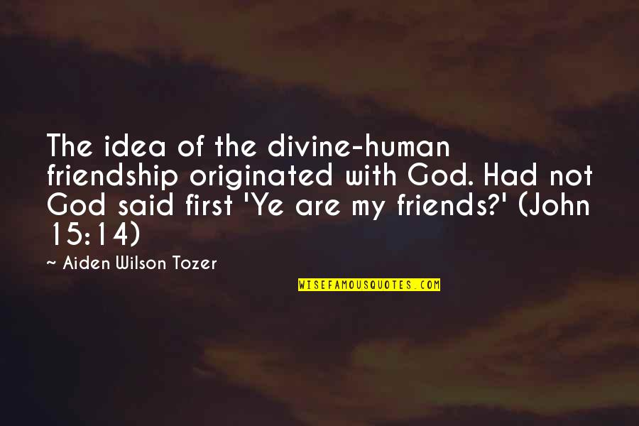 God And Best Friends Quotes By Aiden Wilson Tozer: The idea of the divine-human friendship originated with