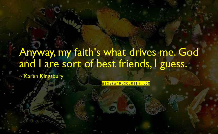 God And Best Friends Quotes By Karen Kingsbury: Anyway, my faith's what drives me. God and