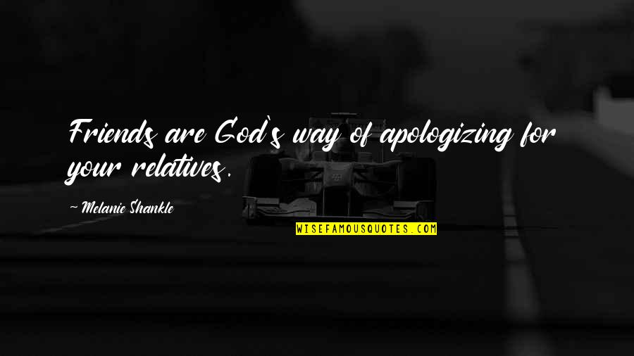 God And Best Friends Quotes By Melanie Shankle: Friends are God's way of apologizing for your