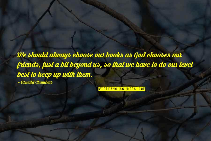 God And Best Friends Quotes By Oswald Chambers: We should always choose our books as God