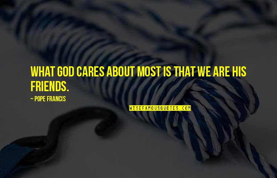 God And Best Friends Quotes By Pope Francis: What God cares about most is that we