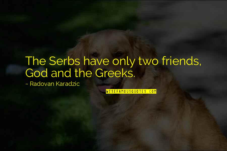 God And Best Friends Quotes By Radovan Karadzic: The Serbs have only two friends, God and