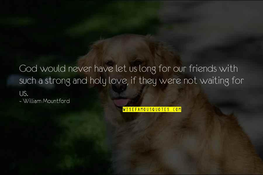 God And Best Friends Quotes By William Mountford: God would never have let us long for