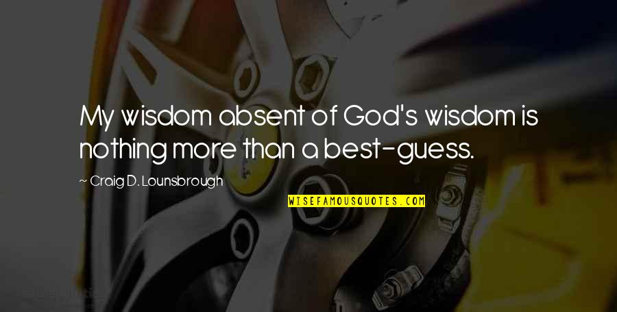 God And Decisions Quotes By Craig D. Lounsbrough: My wisdom absent of God's wisdom is nothing