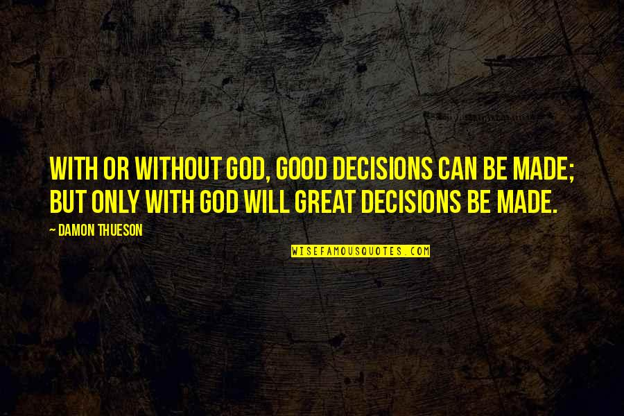 God And Decisions Quotes By Damon Thueson: With or without God, good decisions can be