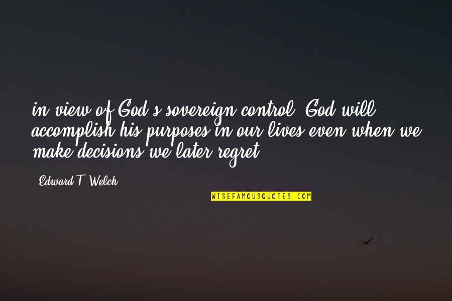 God And Decisions Quotes By Edward T. Welch: in view of God's sovereign control, God will