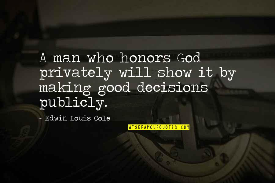 God And Decisions Quotes By Edwin Louis Cole: A man who honors God privately will show