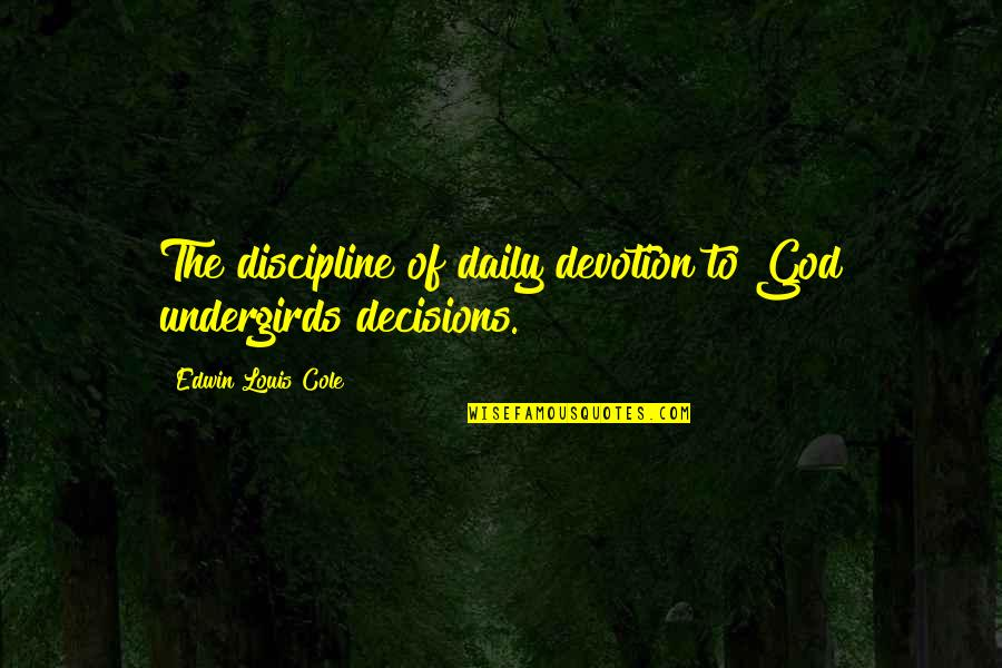 God And Decisions Quotes By Edwin Louis Cole: The discipline of daily devotion to God undergirds