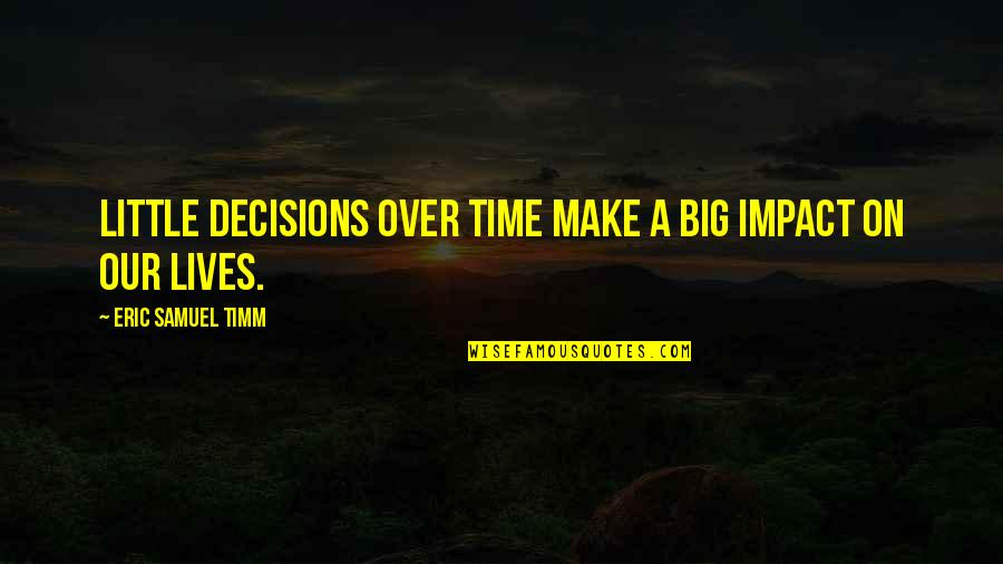 God And Decisions Quotes By Eric Samuel Timm: Little decisions over time make a big impact