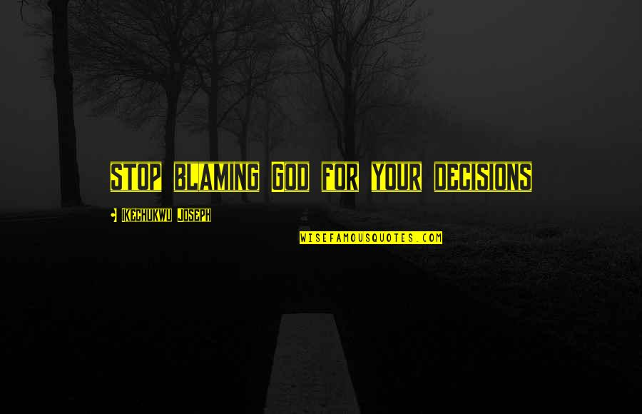 God And Decisions Quotes By Ikechukwu Joseph: stop blaming God for your decisions