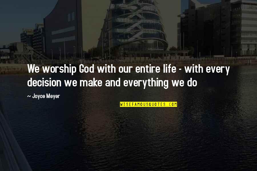 God And Decisions Quotes By Joyce Meyer: We worship God with our entire life -