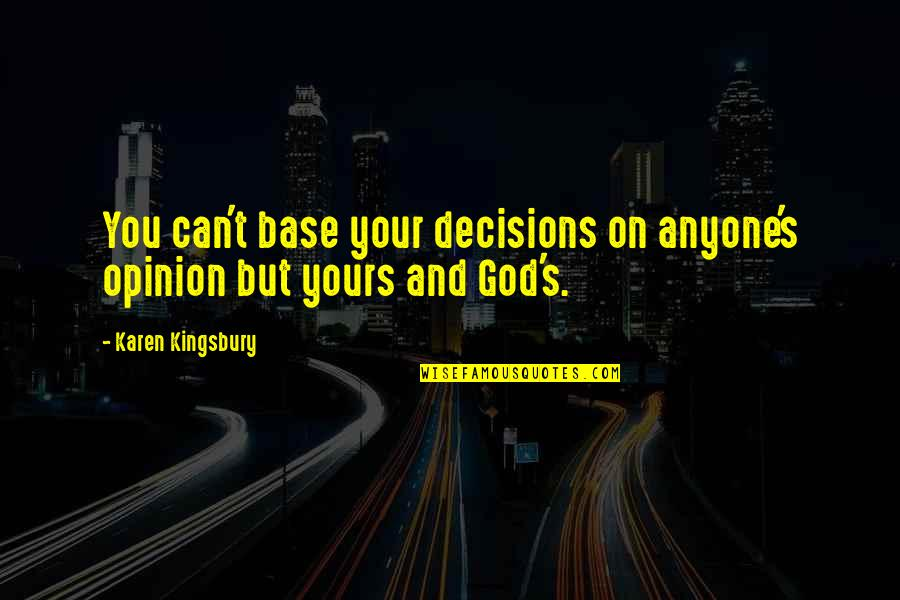 God And Decisions Quotes By Karen Kingsbury: You can't base your decisions on anyone's opinion