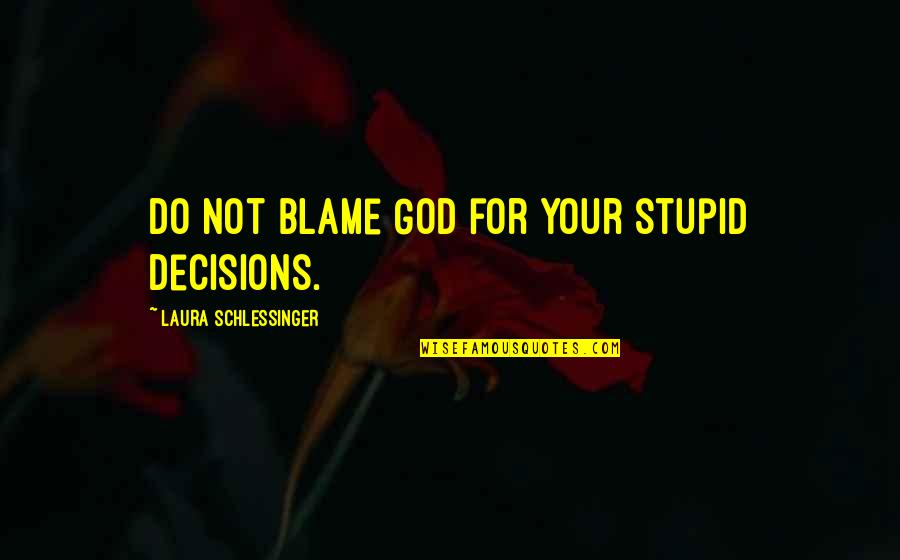 God And Decisions Quotes By Laura Schlessinger: Do not blame God for your stupid decisions.