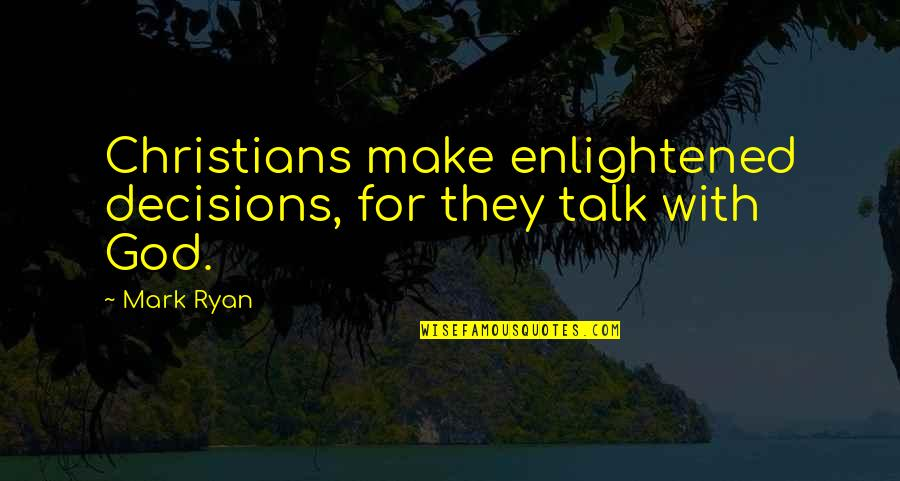 God And Decisions Quotes By Mark Ryan: Christians make enlightened decisions, for they talk with