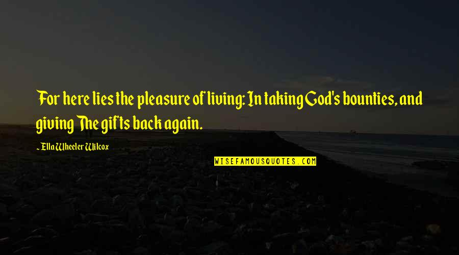 God And Gifts Quotes By Ella Wheeler Wilcox: For here lies the pleasure of living: In