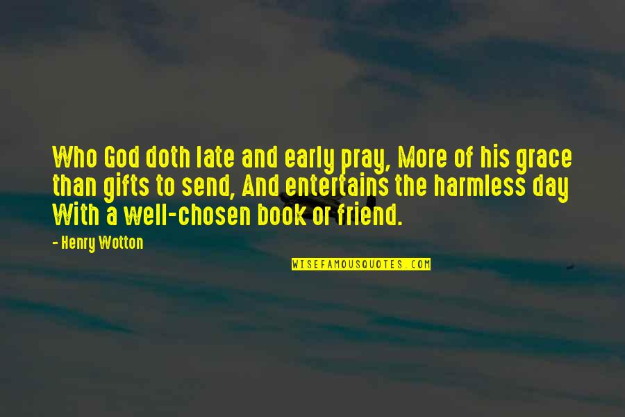 God And Gifts Quotes By Henry Wotton: Who God doth late and early pray, More