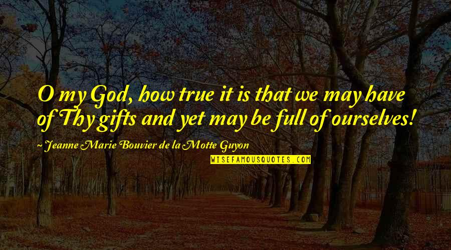 God And Gifts Quotes By Jeanne Marie Bouvier De La Motte Guyon: O my God, how true it is that