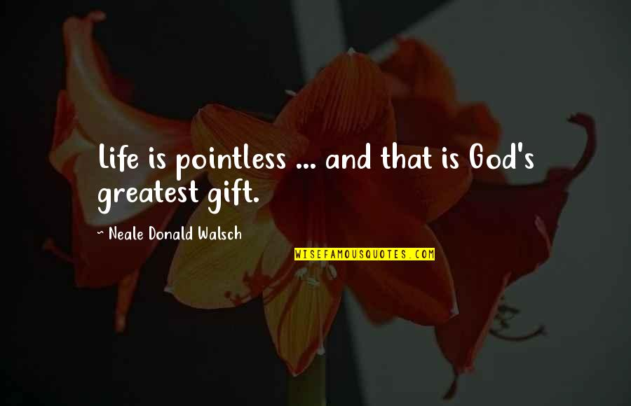 God And Gifts Quotes By Neale Donald Walsch: Life is pointless ... and that is God's