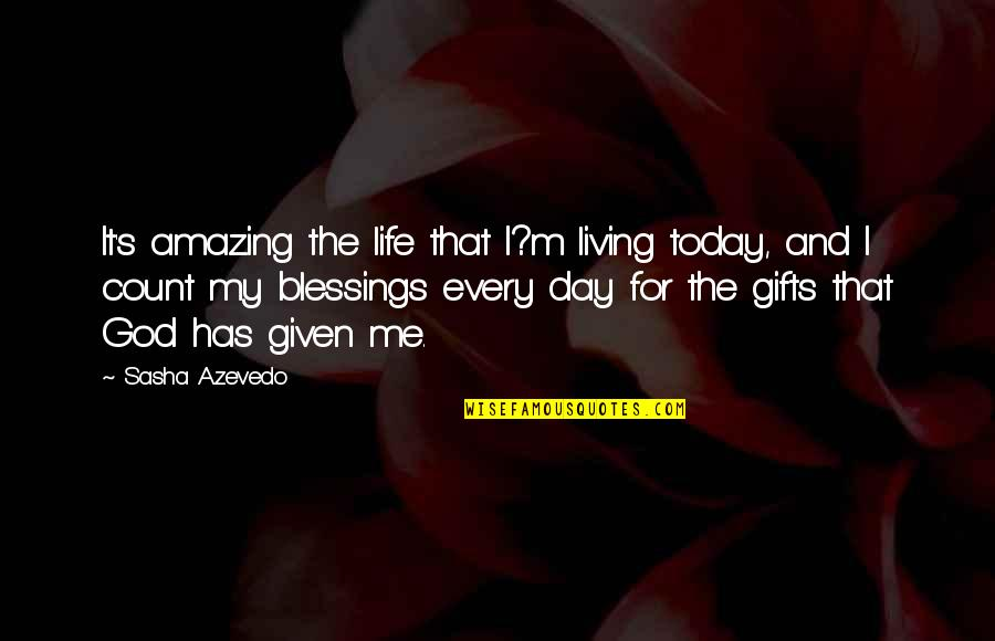 God And Gifts Quotes By Sasha Azevedo: It's amazing the life that I?m living today,