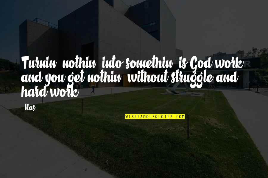 God And Hard Work Quotes By Nas: Turnin' nothin' into somethin' is God work, and