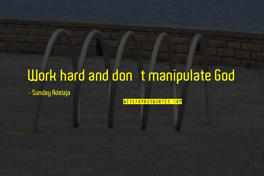 God And Hard Work Quotes By Sunday Adelaja: Work hard and don't manipulate God