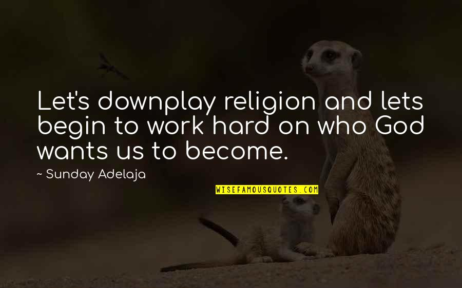 God And Hard Work Quotes By Sunday Adelaja: Let's downplay religion and lets begin to work