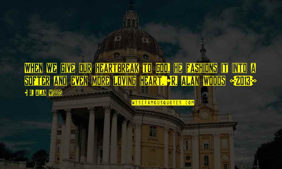 God And Heartbreak Quotes By R. Alan Woods: When we give our heartbreak to God, he