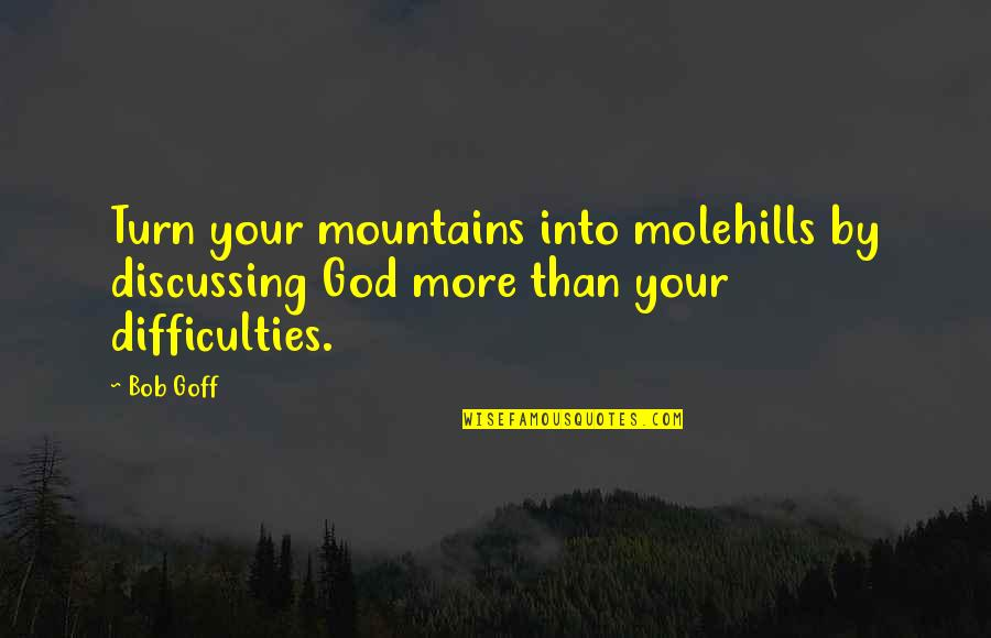 God And Mountains Quotes By Bob Goff: Turn your mountains into molehills by discussing God