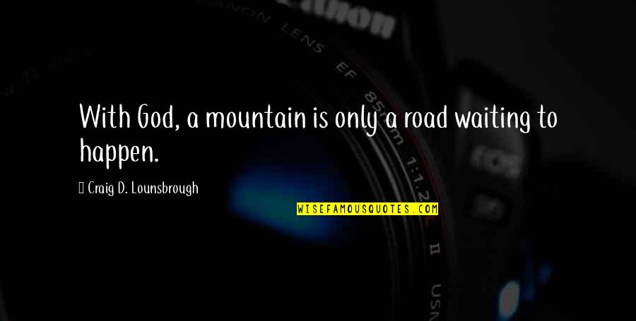 God And Mountains Quotes By Craig D. Lounsbrough: With God, a mountain is only a road
