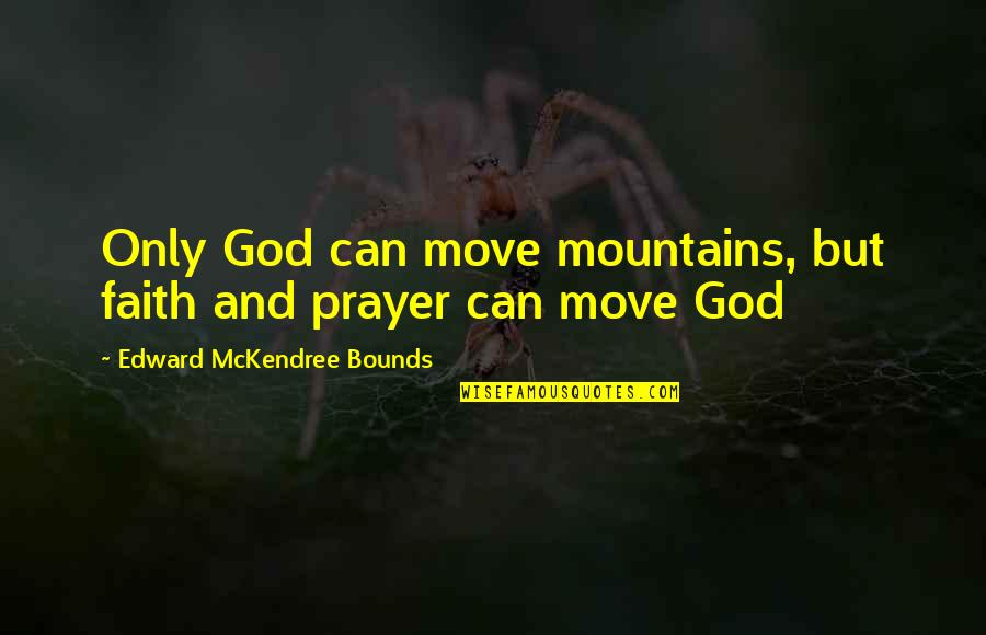 God And Mountains Quotes By Edward McKendree Bounds: Only God can move mountains, but faith and