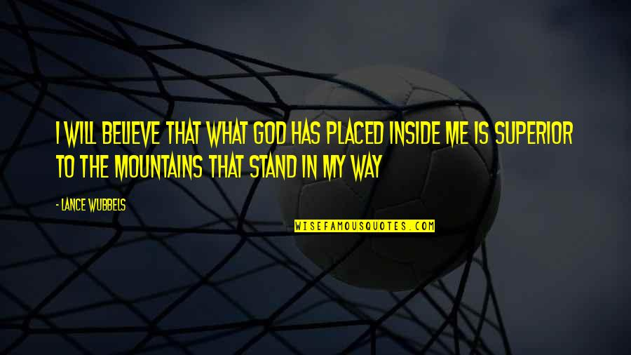 God And Mountains Quotes By Lance Wubbels: I will believe that what God has placed