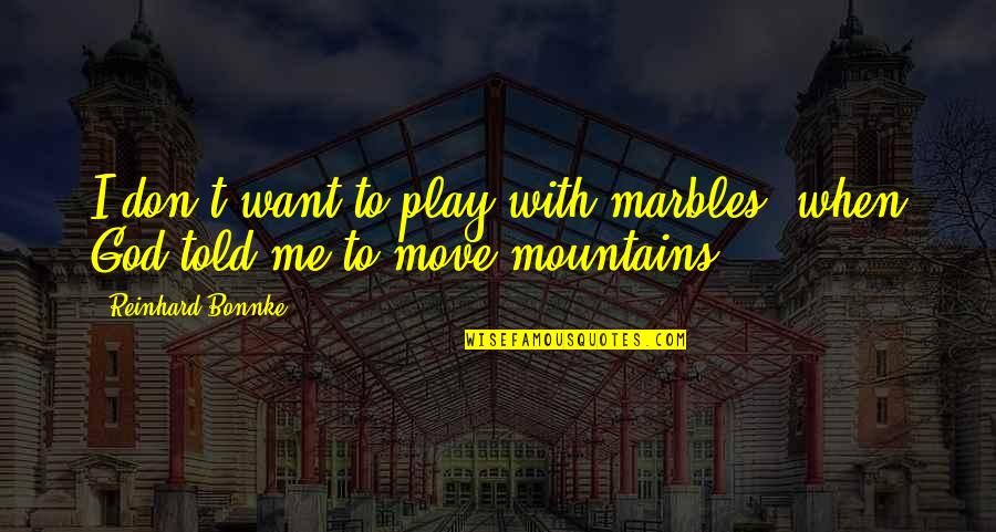 God And Mountains Quotes By Reinhard Bonnke: I don't want to play with marbles, when