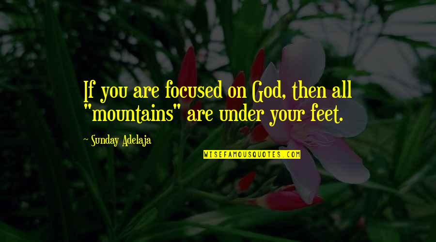 God And Mountains Quotes By Sunday Adelaja: If you are focused on God, then all